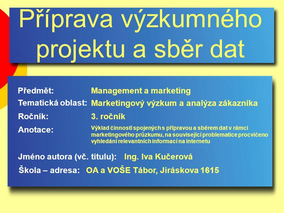 Příprava výzkumného projektu a sběr dat Jméno autora (vč. titulu): Škola – adresa: Ročník: Předmět: Anotace: 3. ročník Management a marketing Ing. Iva