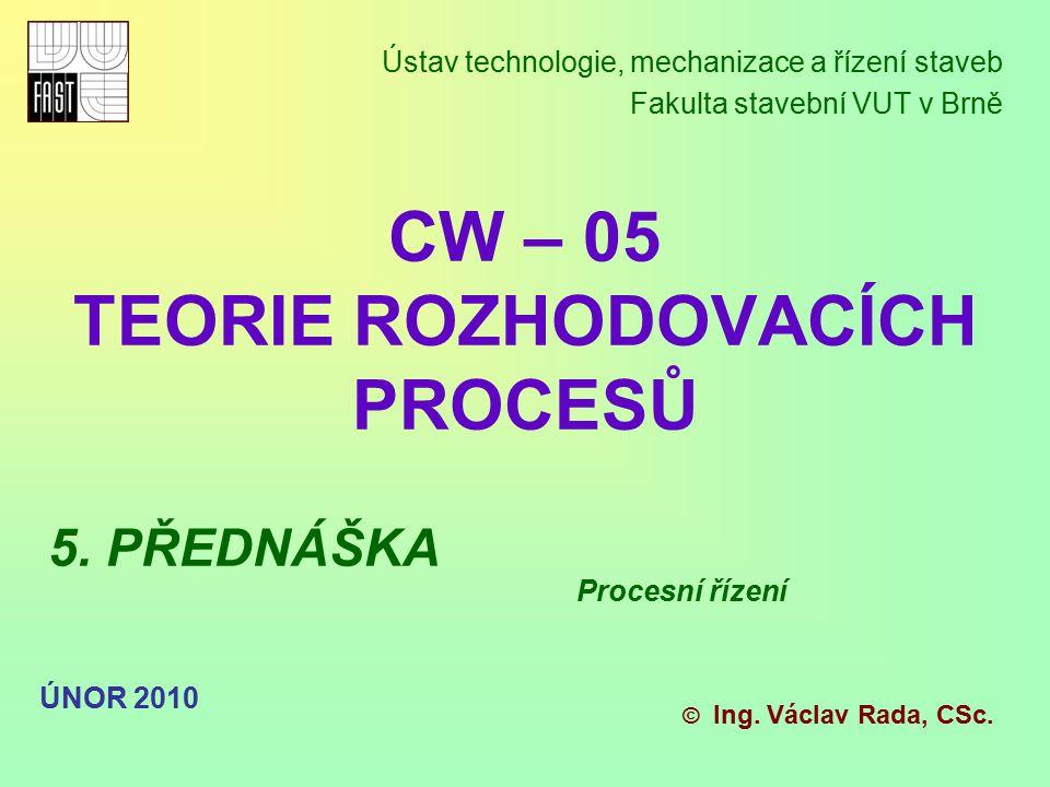 CW – 05 TEORIE ROZHODOVACÍCH PROCESŮ Ústav technologie, mechanizace a řízení staveb Fakulta stavební VUT v Brně © Ing. Václav Rada, CSc. ÚNOR 2010 5.