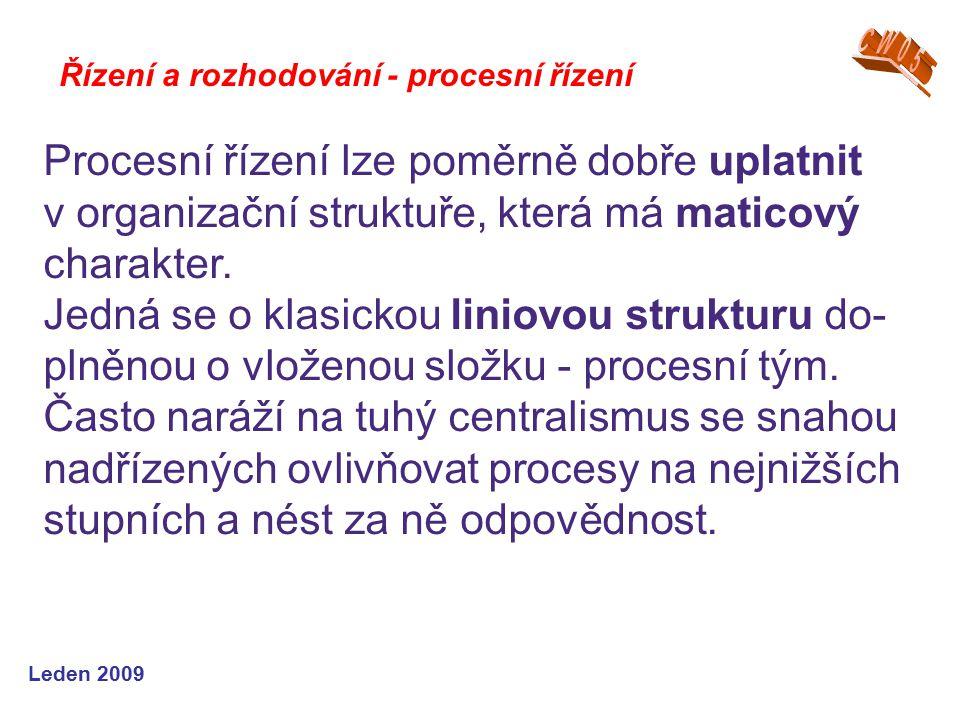 Leden 2009 Řízení a rozhodování - procesní řízení Procesní řízení lze poměrně dobře uplatnit v organizační struktuře, která má maticový charakter. Jed
