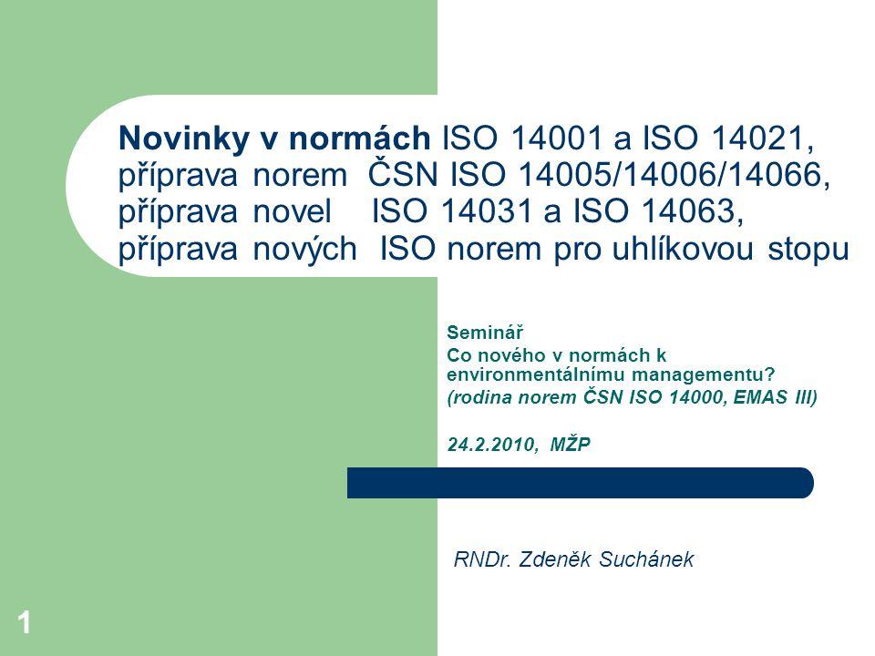 1 Novinky v normách ISO 14001 a ISO 14021, příprava norem ČSN ISO 14005/14006/14066, příprava novel ISO 14031 a ISO 14063, příprava nových ISO norem pro uhlíkovou stopu Seminář Co nového v normách k environmentálnímu managementu.