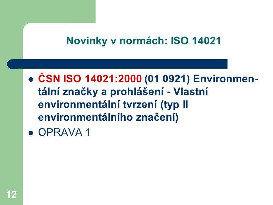 12 Novinky v normách: ISO 14021 ČSN ISO 14021:2000 (01 0921) Environmen- tální značky a prohlášení - Vlastní environmentální tvrzení (typ II environmentálního značení) OPRAVA 1