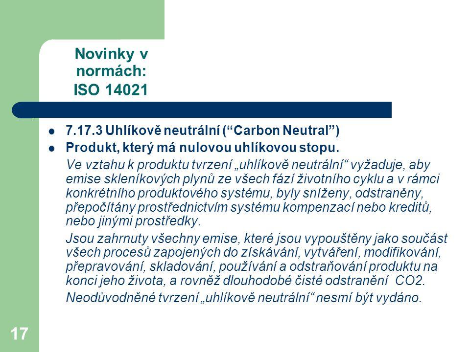 17 Novinky v normách: ISO 14021 7.17.3 Uhlíkově neutrální ( Carbon Neutral ) Produkt, který má nulovou uhlíkovou stopu.