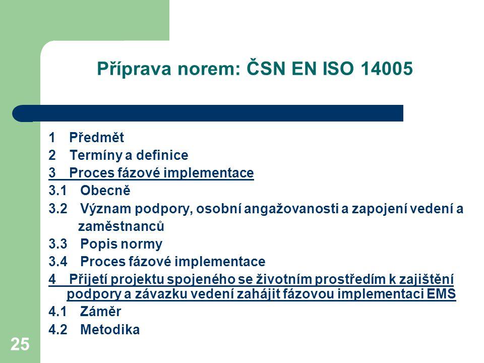 25 Příprava norem: ČSN EN ISO 14005 1 Předmět 2 Termíny a definice 3 Proces fázové implementace 3.1 Obecně 3.2 Význam podpory, osobní angažovanosti a zapojení vedení a zaměstnanců 3.3 Popis normy 3.4 Proces fázové implementace 4 Přijetí projektu spojeného se životním prostředím k zajištění podpory a závazku vedení zahájit fázovou implementaci EMS 4.1 Záměr 4.2 Metodika