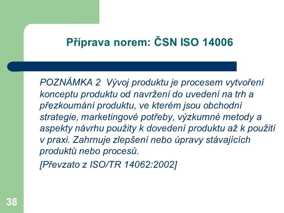 38 Příprava norem: ČSN ISO 14006 POZNÁMKA 2 Vývoj produktu je procesem vytvoření konceptu produktu od navržení do uvedení na trh a přezkoumání produktu, ve kterém jsou obchodní strategie, marketingové potřeby, výzkumné metody a aspekty návrhu použity k dovedení produktu až k použití v praxi.