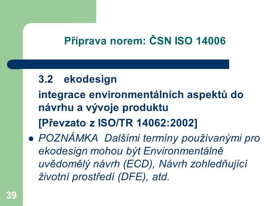 39 Příprava norem: ČSN ISO 14006 3.2 ekodesign integrace environmentálních aspektů do návrhu a vývoje produktu [Převzato z ISO/TR 14062:2002] POZNÁMKA Dalšími termíny používanými pro ekodesign mohou být Environmentálně uvědomělý návrh (ECD), Návrh zohledňující životní prostředí (DFE), atd.
