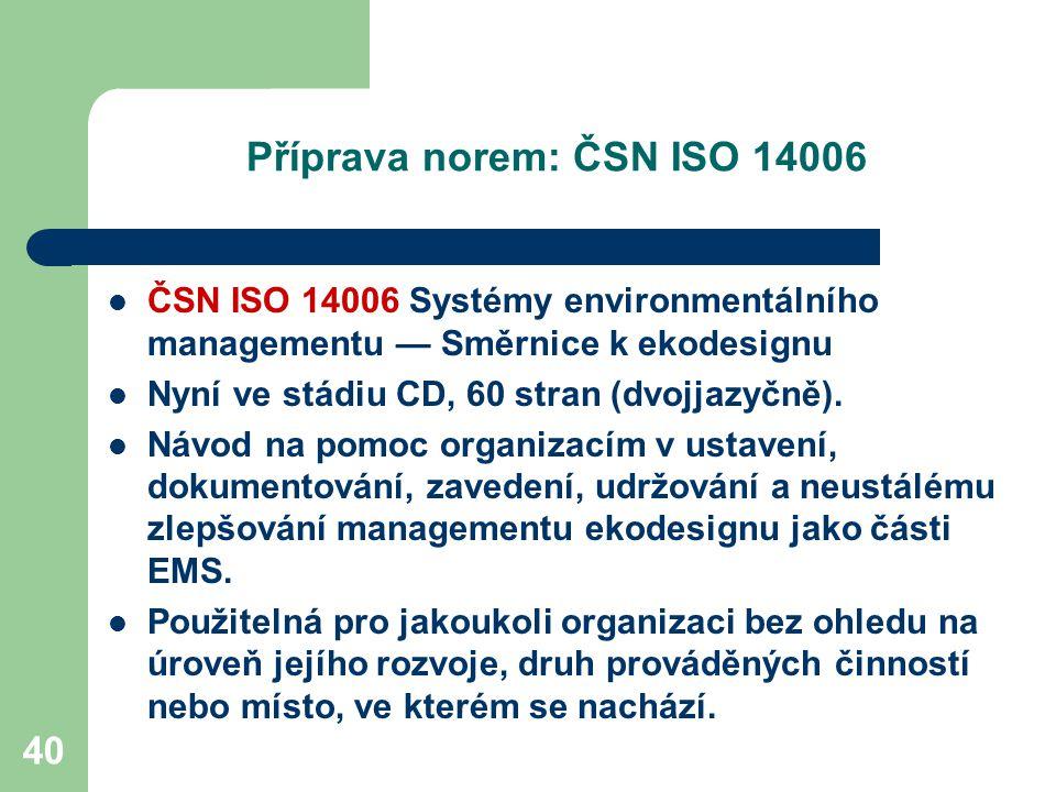 40 Příprava norem: ČSN ISO 14006 ČSN ISO 14006 Systémy environmentálního managementu — Směrnice k ekodesignu Nyní ve stádiu CD, 60 stran (dvojjazyčně).
