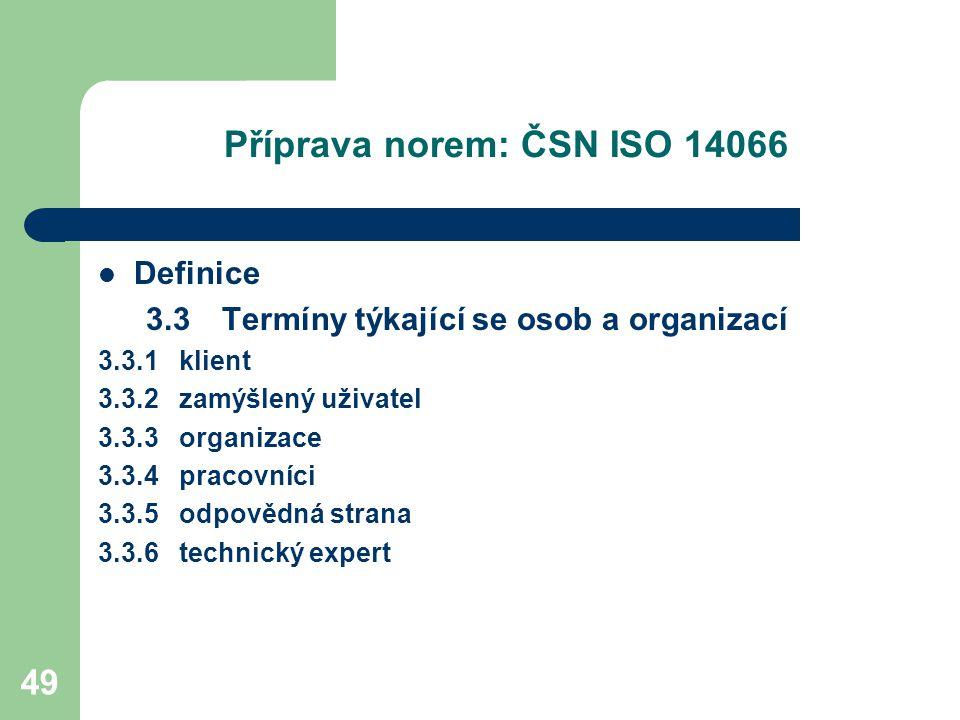 49 Příprava norem: ČSN ISO 14066 Definice 3.3 Termíny týkající se osob a organizací 3.3.1 klient 3.3.2 zamýšlený uživatel 3.3.3 organizace 3.3.4 pracovníci 3.3.5 odpovědná strana 3.3.6 technický expert