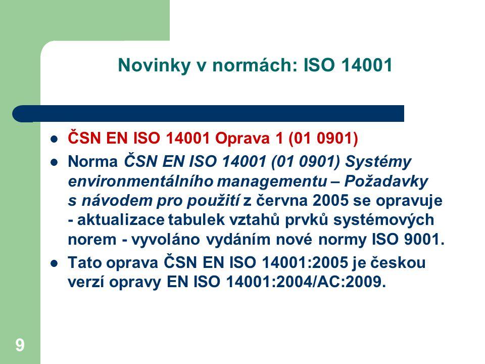 9 Novinky v normách: ISO 14001 ČSN EN ISO 14001 Oprava 1 (01 0901) Norma ČSN EN ISO 14001 (01 0901) Systémy environmentálního managementu – Požadavky s návodem pro použití z června 2005 se opravuje - aktualizace tabulek vztahů prvků systémových norem - vyvoláno vydáním nové normy ISO 9001.