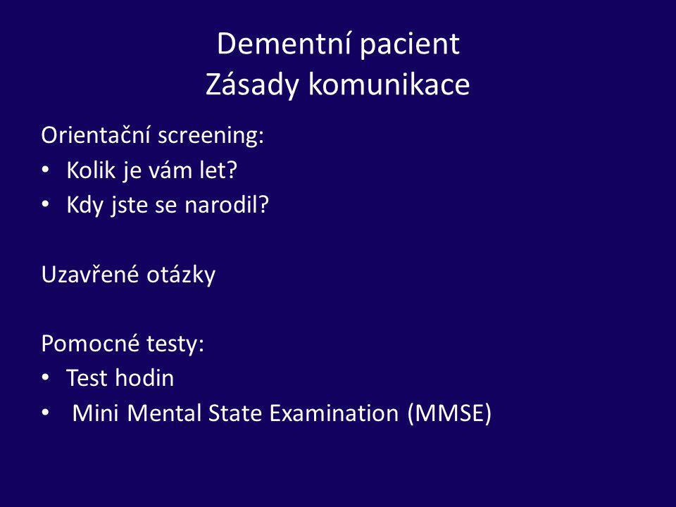 Dementní pacient Zásady komunikace Orientační screening: Kolik je vám let? Kdy jste se narodil? Uzavřené otázky Pomocné testy: Test hodin Mini Mental