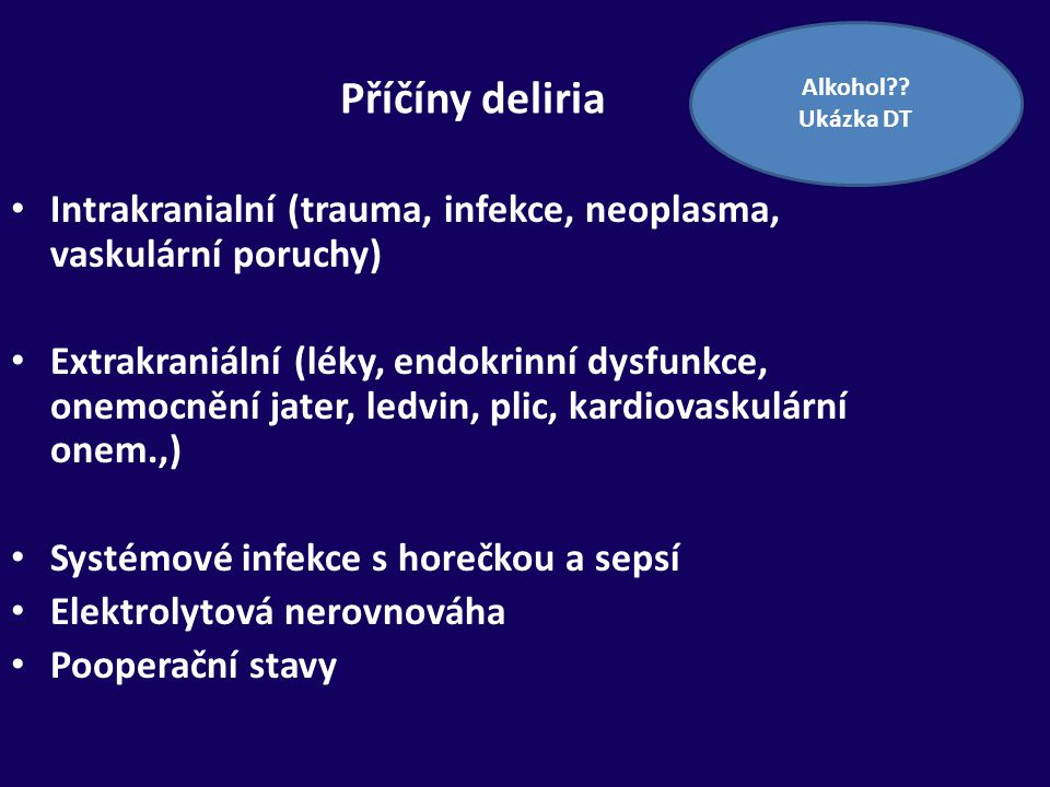 Příčíny deliria Intrakranialní (trauma, infekce, neoplasma, vaskulární poruchy) Extrakraniální (léky, endokrinní dysfunkce, onemocnění jater, ledvin,