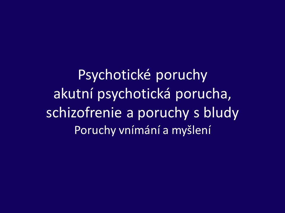 Psychotické poruchy akutní psychotická porucha, schizofrenie a poruchy s bludy Poruchy vnímání a myšlení