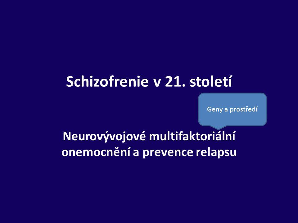 Schizofrenie v 21. století Neurovývojové multifaktoriální onemocnění a prevence relapsu Geny a prostředí