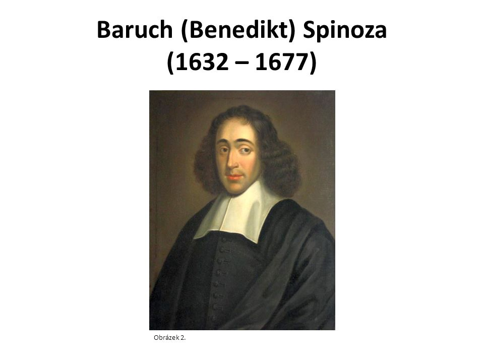 Baruch (Benedikt) Spinoza (1632 – 1677) Obrázek 2.