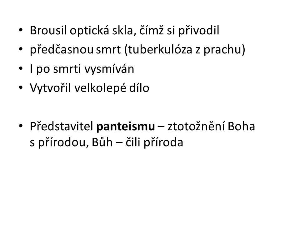 Brousil optická skla, čímž si přivodil předčasnou smrt (tuberkulóza z prachu) I po smrti vysmíván Vytvořil velkolepé dílo Představitel panteismu – zto
