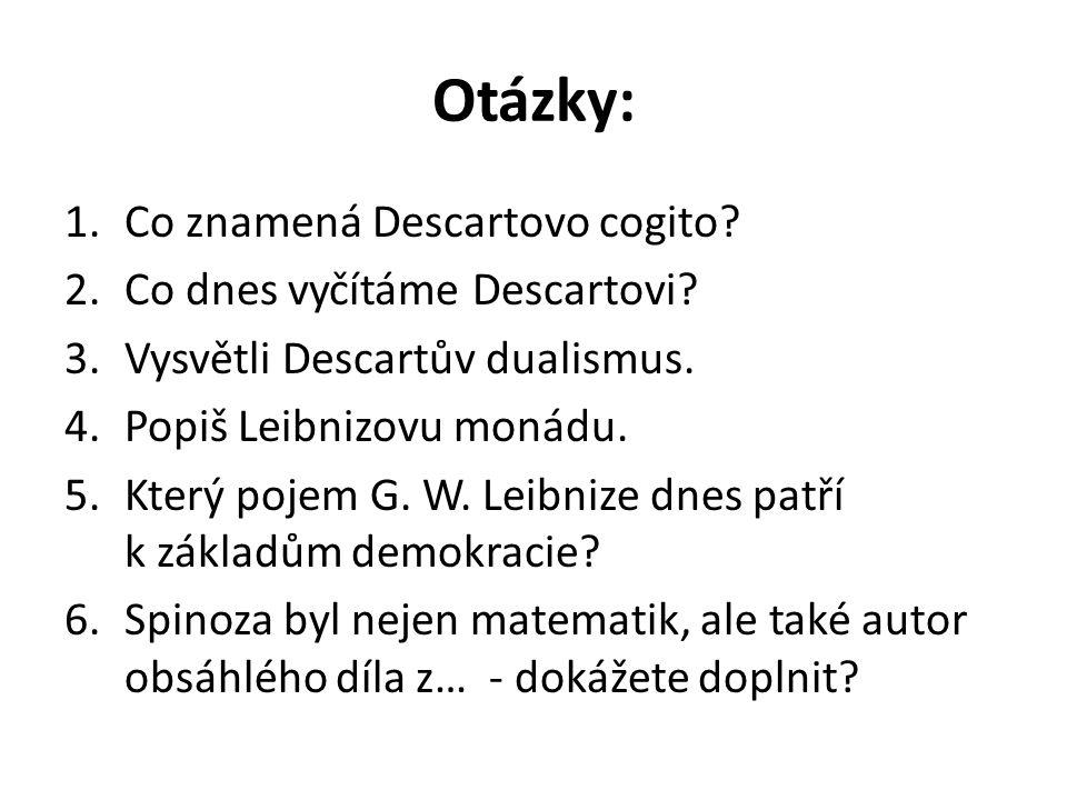Otázky: 1.Co znamená Descartovo cogito? 2.Co dnes vyčítáme Descartovi? 3.Vysvětli Descartův dualismus. 4.Popiš Leibnizovu monádu. 5.Který pojem G. W.