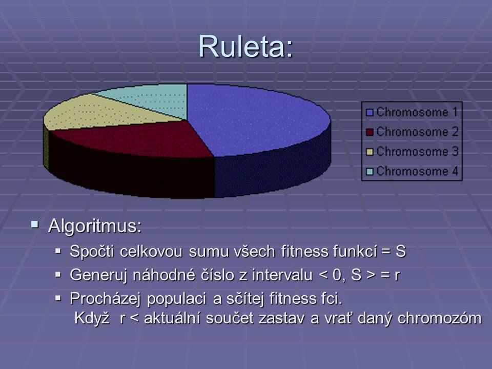 Ruleta:  Algoritmus:  Spočti celkovou sumu všech fitness funkcí = S  Generuj náhodné číslo z intervalu = r  Procházej populaci a sčítej fitness fc