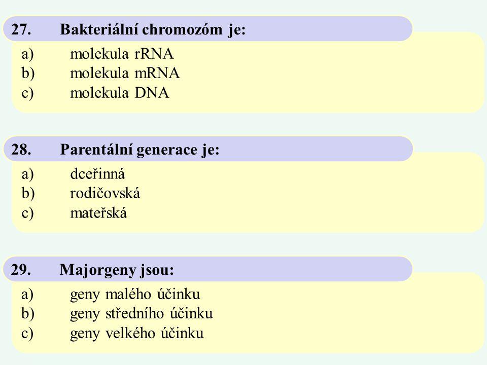 a)molekula rRNA b)molekula mRNA c)molekula DNA 27.Bakteriální chromozóm je: a)dceřinná b)rodičovská c)mateřská 28.Parentální generace je: a)geny maléh