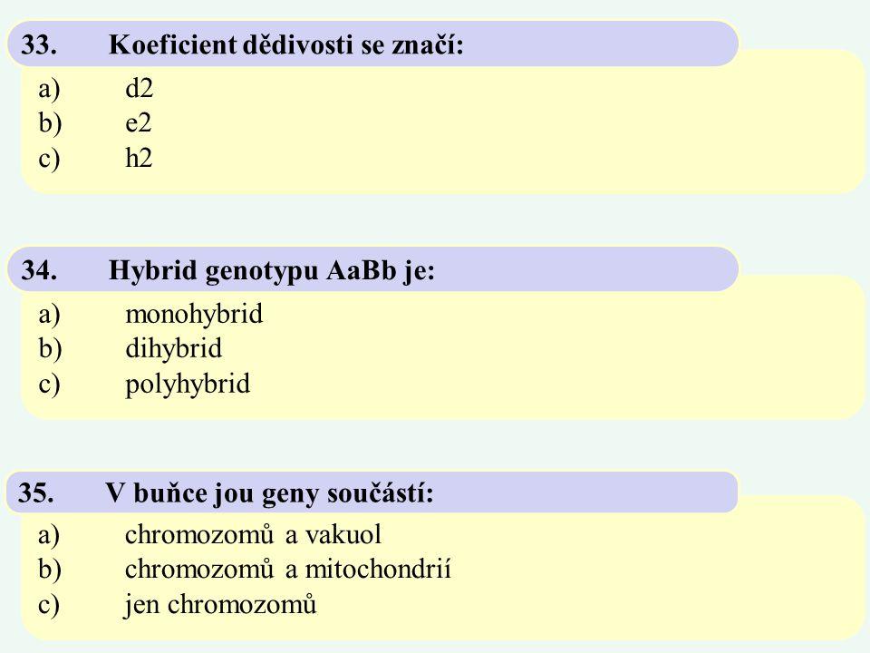 a)d2 b)e2 c)h2 33.Koeficient dědivosti se značí: a)monohybrid b)dihybrid c)polyhybrid 34.Hybrid genotypu AaBb je: a)chromozomů a vakuol b)chromozomů a
