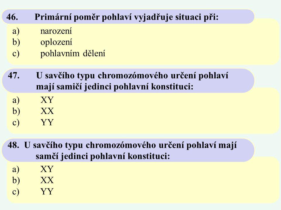 a)narození b)oplození c)pohlavním dělení 46.Primární poměr pohlaví vyjadřuje situaci při: a)XY b)XX c)YY 47.U savčího typu chromozómového určení pohla