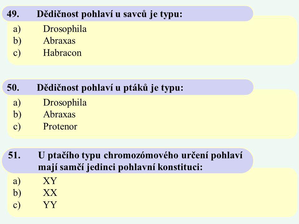 a)Drosophila b)Abraxas c)Habracon 49. Dědičnost pohlaví u savců je typu: a)Drosophila b)Abraxas c)Protenor 50. Dědičnost pohlaví u ptáků je typu: a)XY