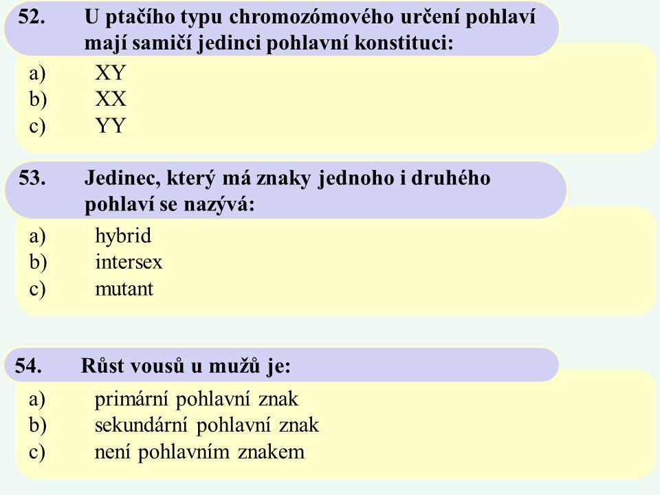 a)XY b)XX c)YY 52. U ptačího typu chromozómového určení pohlaví mají samičí jedinci pohlavní konstituci: a)hybrid b)intersex c)mutant 53. Jedinec, kte