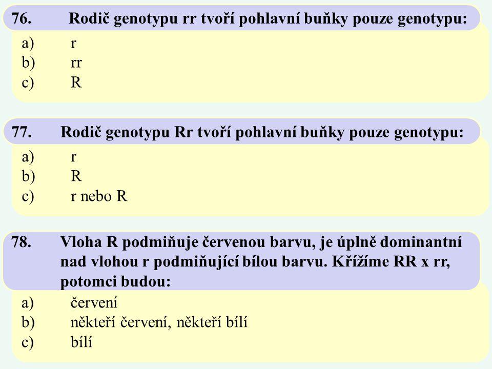 a)r b)rr c)R 76. Rodič genotypu rr tvoří pohlavní buňky pouze genotypu: a)r b)R c)r nebo R 77.Rodič genotypu Rr tvoří pohlavní buňky pouze genotypu: a