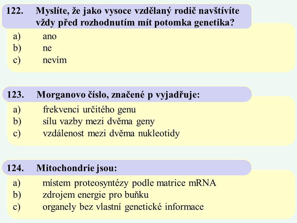 a)ano b)ne c)nevím 122.Myslíte, že jako vysoce vzdělaný rodič navštívíte vždy před rozhodnutím mít potomka genetika? a)frekvenci určitého genu b)sílu
