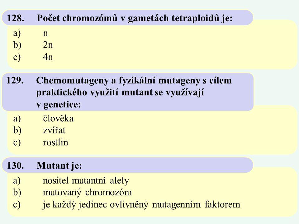 a)n b)2n c)4n 128.Počet chromozómů v gametách tetraploidů je: a)člověka b)zvířat c)rostlin 129.Chemomutageny a fyzikální mutageny s cílem praktického