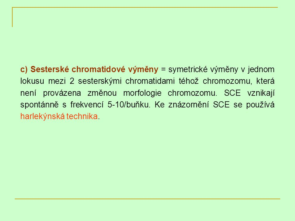 c) Sesterské chromatidové výměny = symetrické výměny v jednom lokusu mezi 2 sesterskými chromatidami téhož chromozomu, která není provázena změnou mor