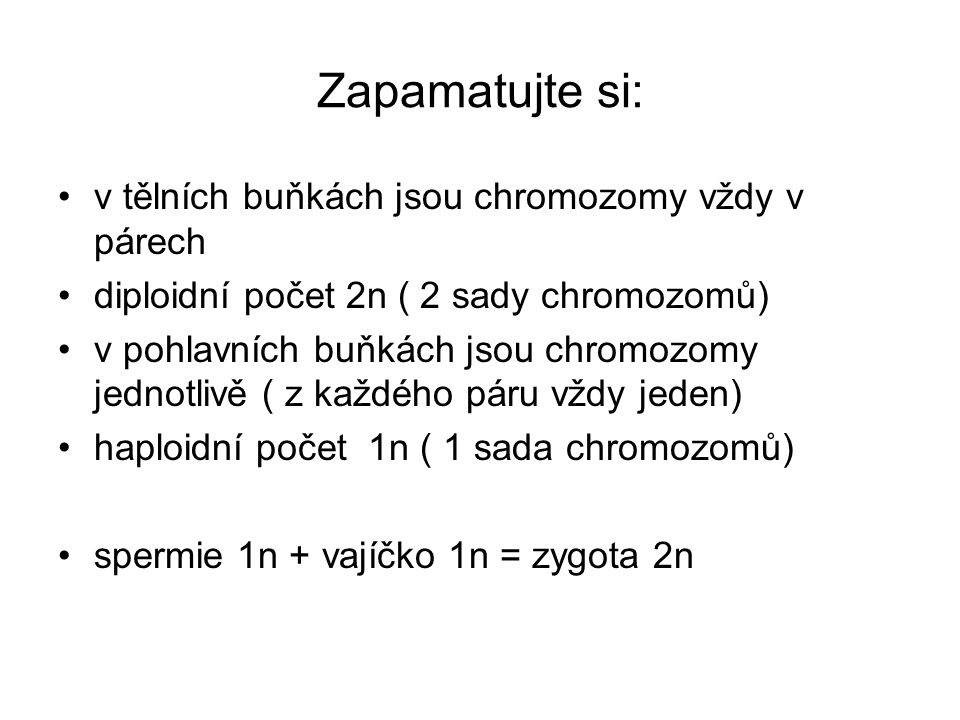 Zapamatujte si: v tělních buňkách jsou chromozomy vždy v párech diploidní počet 2n ( 2 sady chromozomů) v pohlavních buňkách jsou chromozomy jednotlivě ( z každého páru vždy jeden) haploidní počet 1n ( 1 sada chromozomů) spermie 1n + vajíčko 1n = zygota 2n