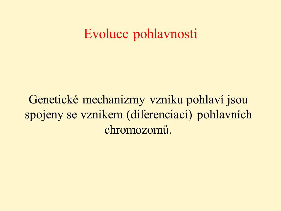 Evoluce pohlavnosti Genetické mechanizmy vzniku pohlaví jsou spojeny se vznikem (diferenciací) pohlavních chromozomů.