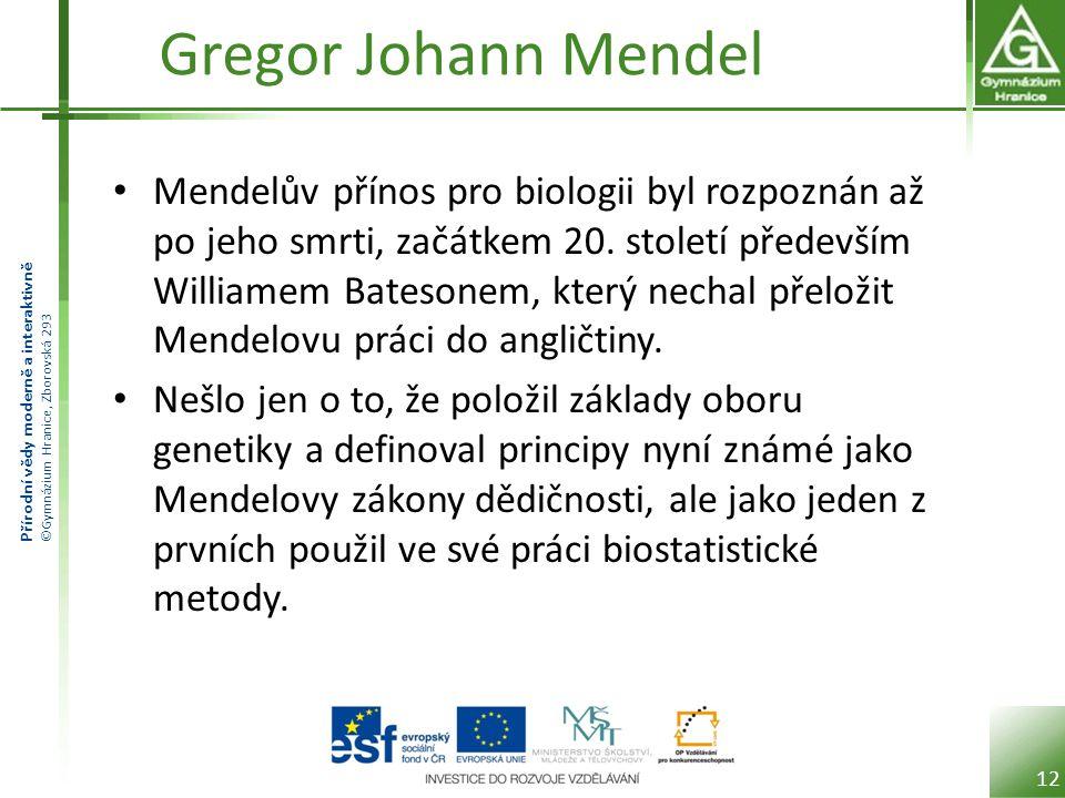 Přírodní vědy moderně a interaktivně ©Gymnázium Hranice, Zborovská 293 Gregor Johann Mendel Mendelův přínos pro biologii byl rozpoznán až po jeho smrti, začátkem 20.