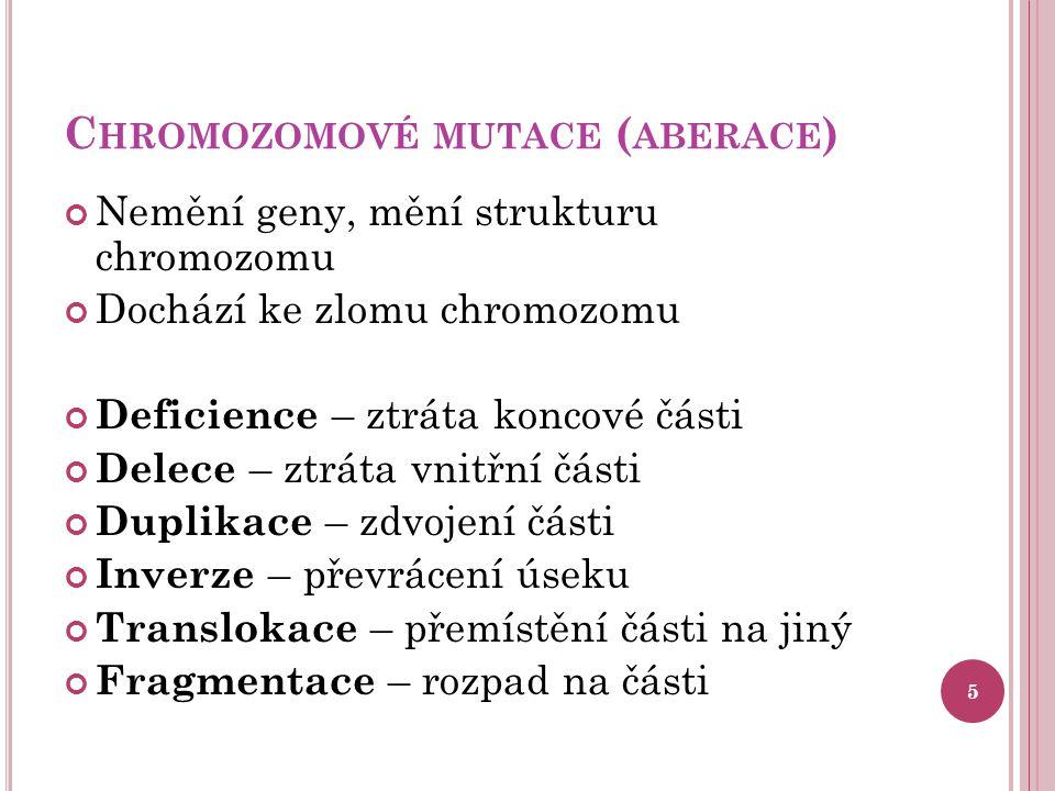 C HROMOZOMOVÉ MUTACE ( ABERACE ) Nemění geny, mění strukturu chromozomu Dochází ke zlomu chromozomu Deficience – ztráta koncové části Delece – ztráta vnitřní části Duplikace – zdvojení části Inverze – převrácení úseku Translokace – přemístění části na jiný Fragmentace – rozpad na části 5