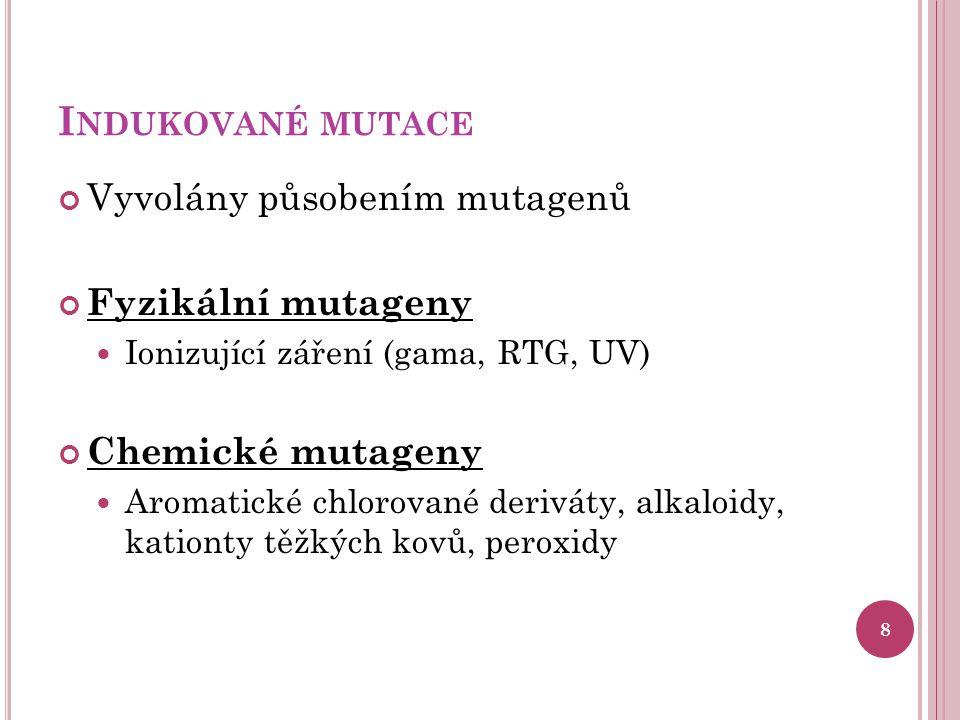 I NDUKOVANÉ MUTACE Vyvolány působením mutagenů Fyzikální mutageny Ionizující záření (gama, RTG, UV) Chemické mutageny Aromatické chlorované deriváty, alkaloidy, kationty těžkých kovů, peroxidy 8