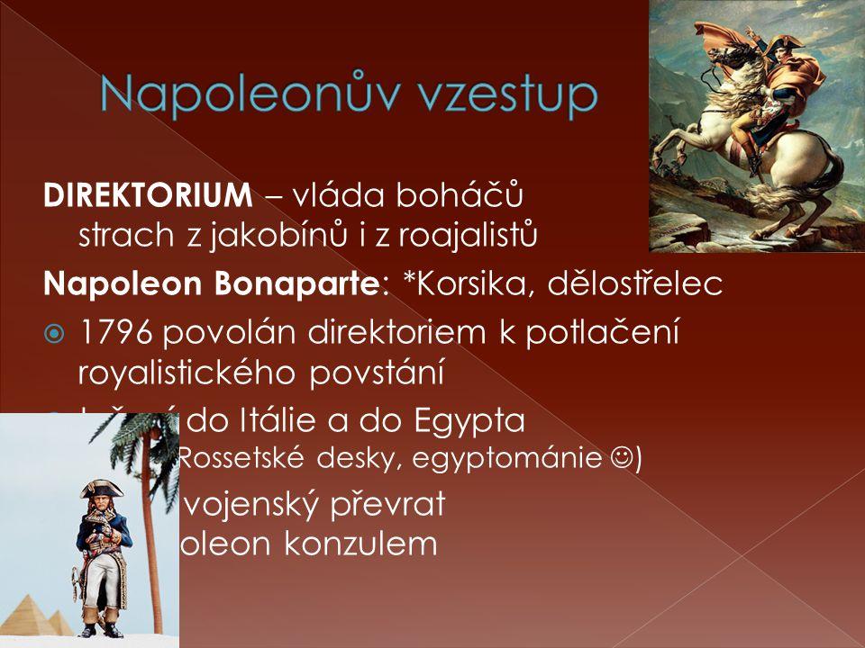 DIREKTORIUM – vláda boháčů strach z jakobínů i z roajalistů Napoleon Bonaparte : *Korsika, dělostřelec  1796 povolán direktoriem k potlačení royalistického povstání  tažení do Itálie a do Egypta (objev Rossetské desky, egyptománie )  1799 - vojenský převrat  Napoleon konzulem
