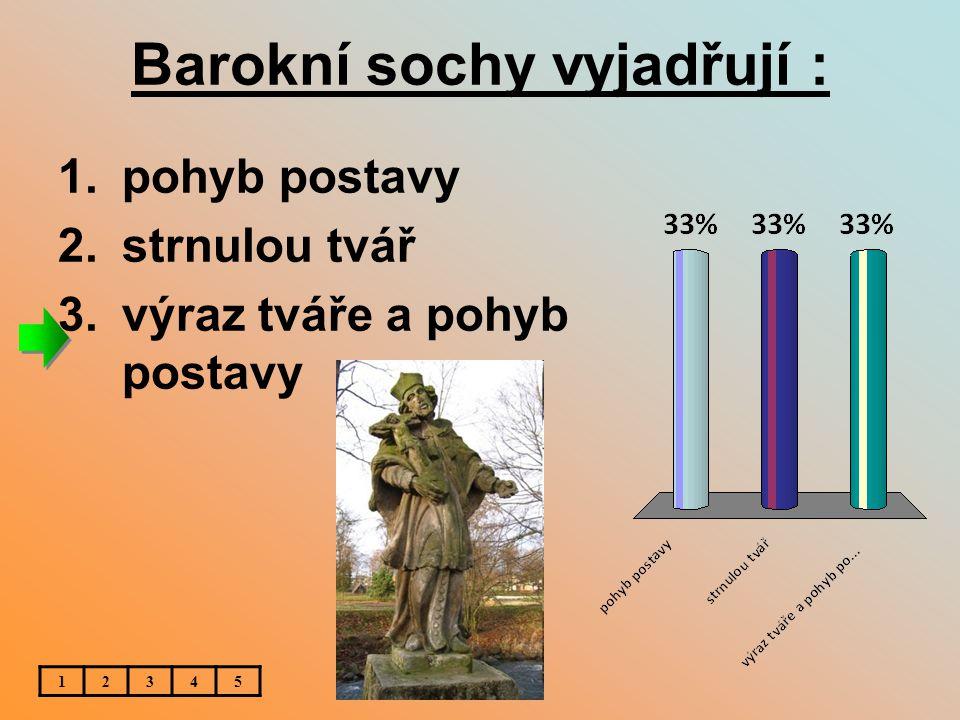 Barokní sochy vyjadřují : 1.pohyb postavy 2.strnulou tvář 3.výraz tváře a pohyb postavy 12345