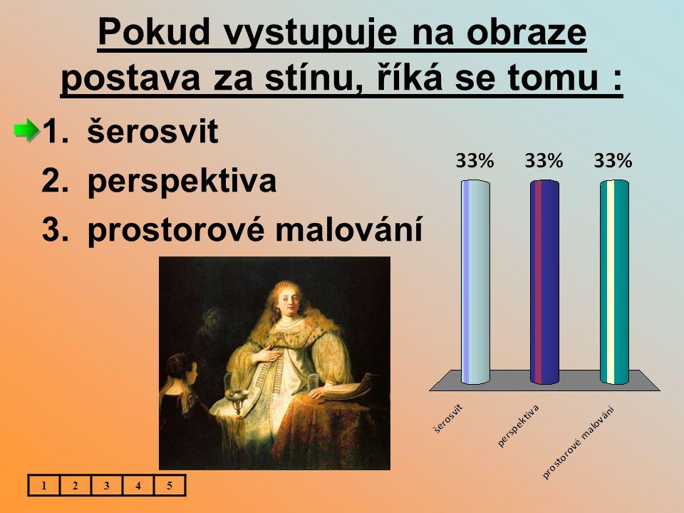 Pokud vystupuje na obraze postava za stínu, říká se tomu : 1.šerosvit 2.perspektiva 3.prostorové malování 12345