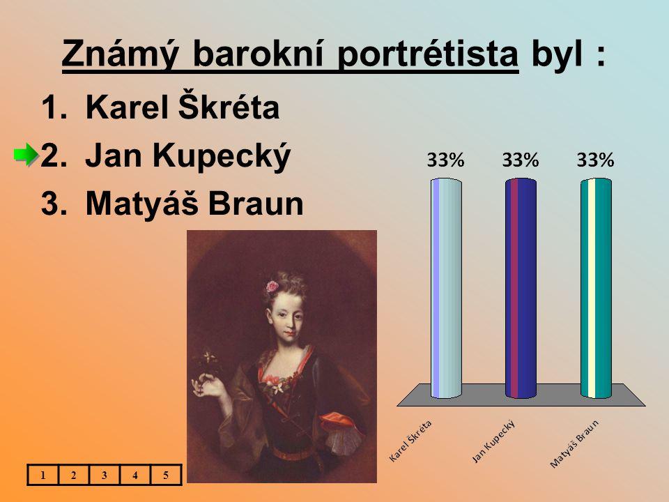 Známý barokní portrétista byl : 12345 1.Karel Škréta 2.Jan Kupecký 3.Matyáš Braun