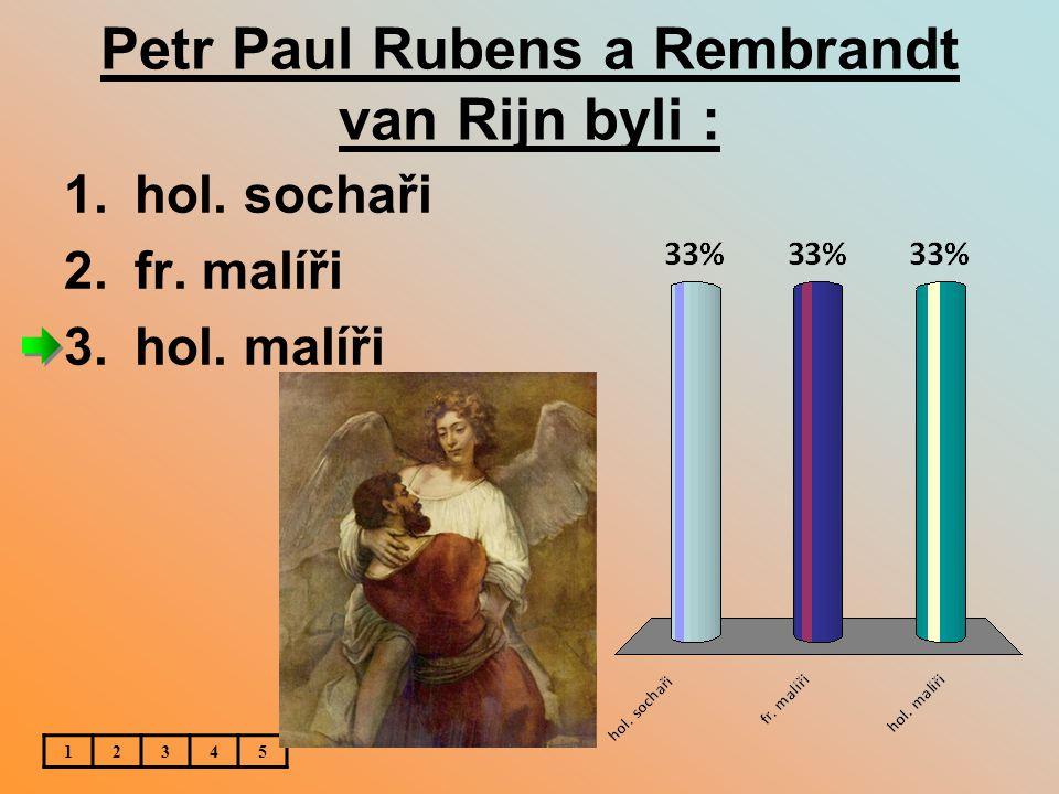 Petr Paul Rubens a Rembrandt van Rijn byli : 1.hol. sochaři 2.fr. malíři 3.hol. malíři 12345