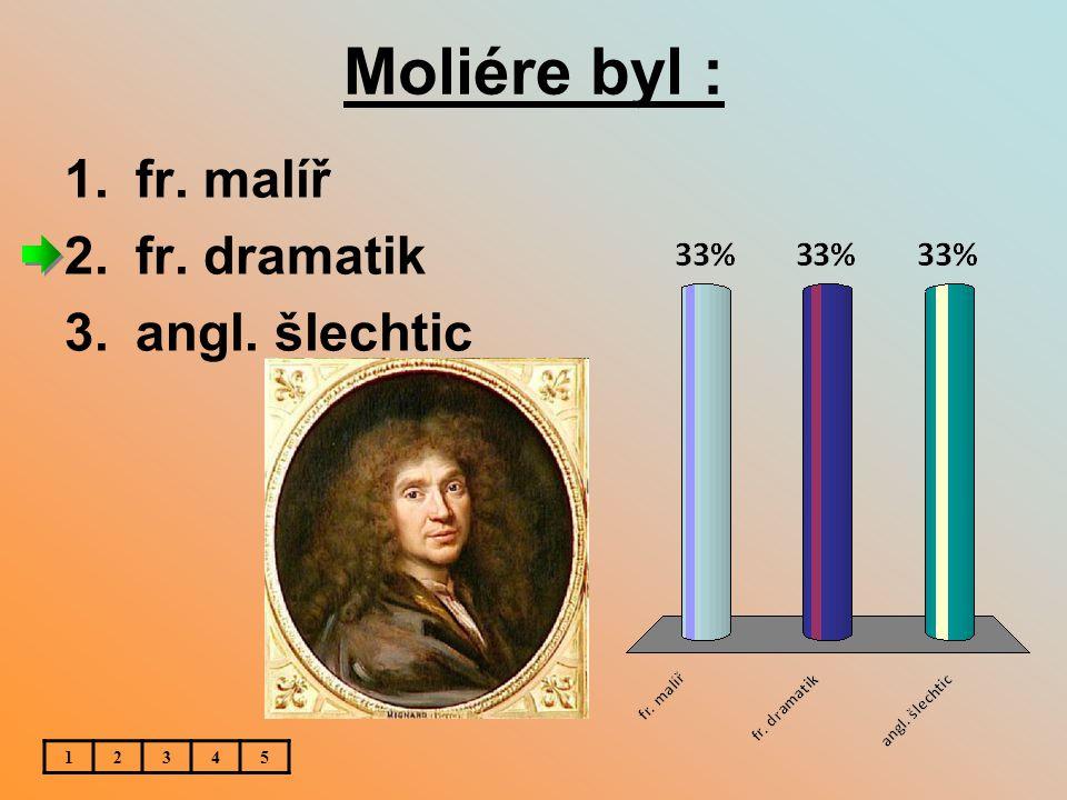 Moliére byl : 1.fr. malíř 2.fr. dramatik 3.angl. šlechtic 12345