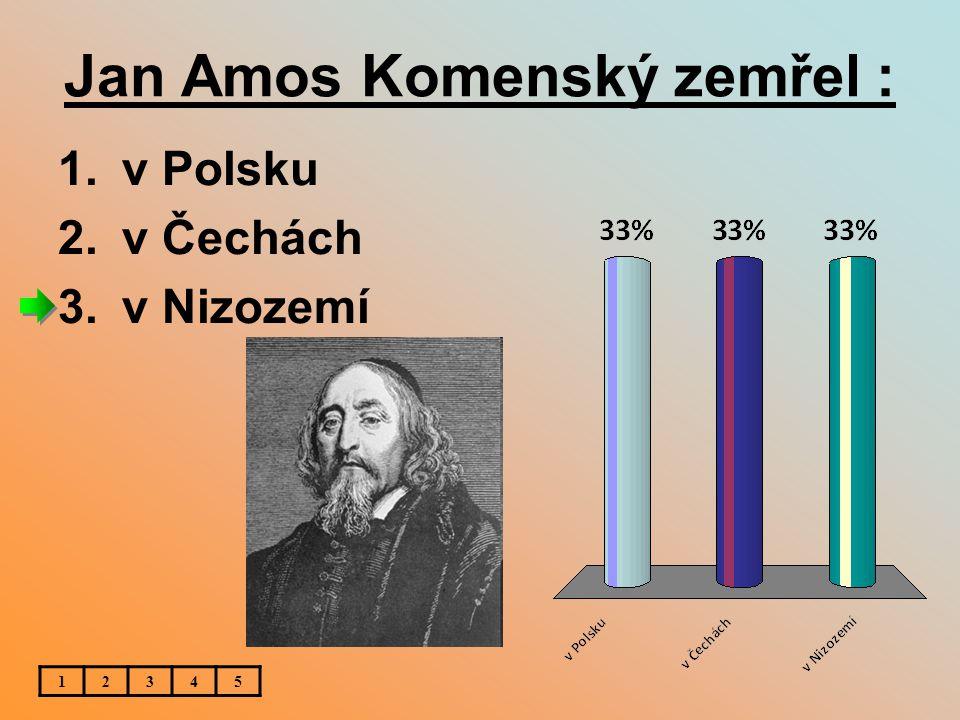 Jan Amos Komenský zemřel : 1.v Polsku 2.v Čechách 3.v Nizozemí 12345
