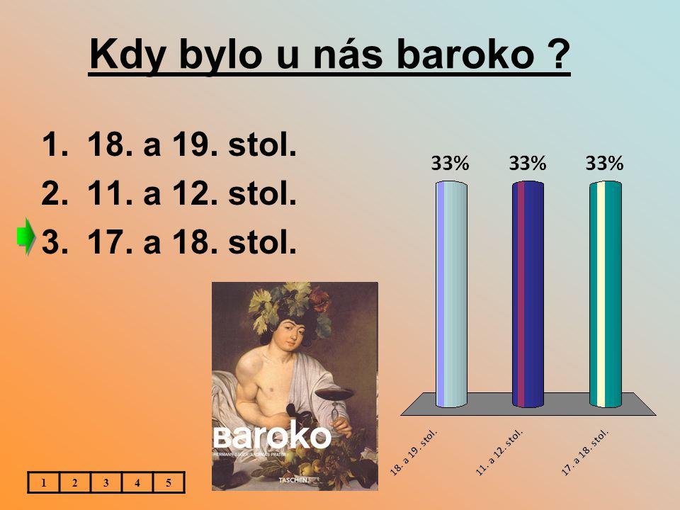 Kdy bylo u nás baroko ? 1.18. a 19. stol. 2.11. a 12. stol. 3.17. a 18. stol. 12345