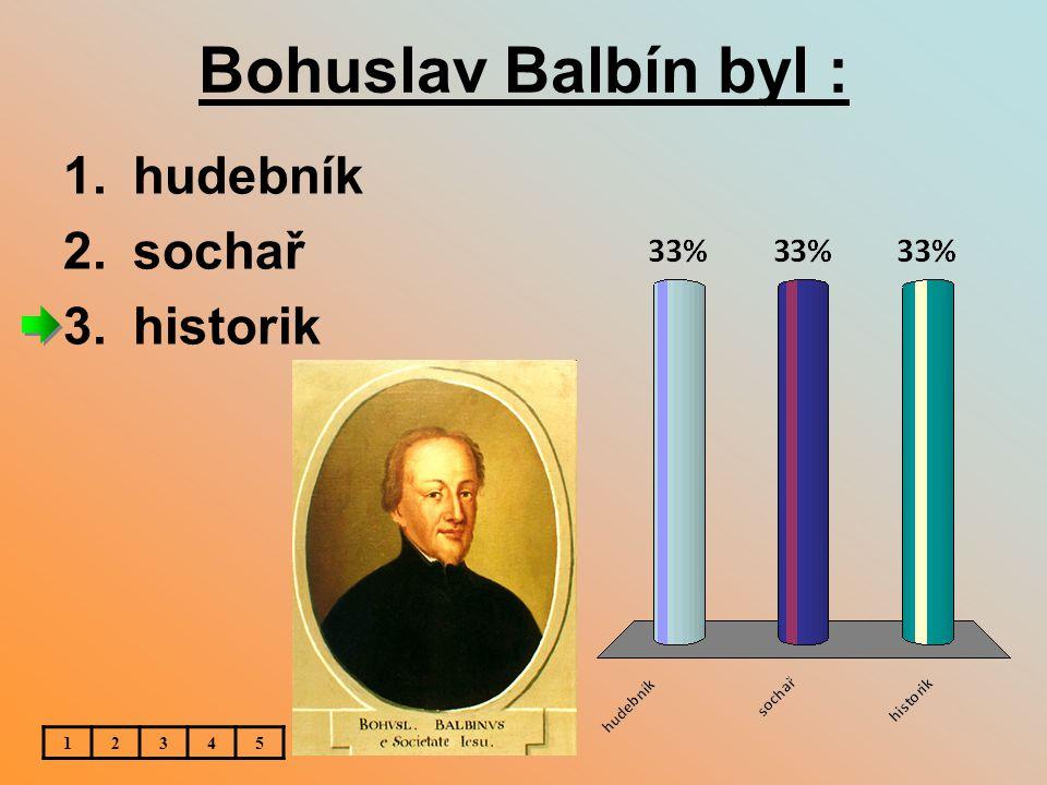Bohuslav Balbín byl : 1.hudebník 2.sochař 3.historik 12345