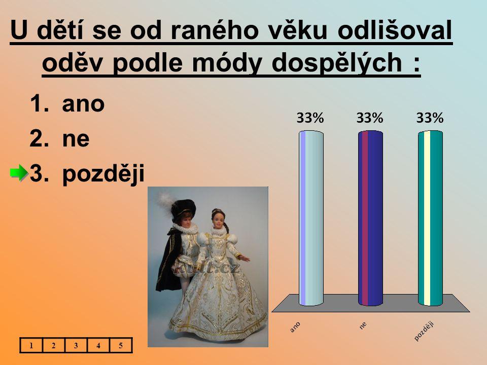 U dětí se od raného věku odlišoval oděv podle módy dospělých : 1.ano 2.ne 3.později 12345