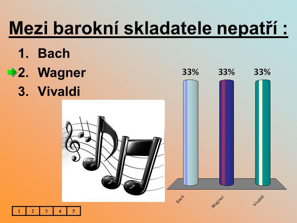 Mezi barokní skladatele nepatří : 1.Bach 2.Wagner 3.Vivaldi 12345