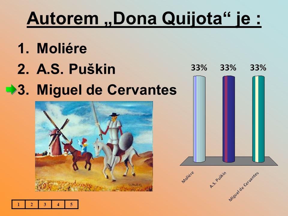 "Autorem ""Dona Quijota je : 12345 1.Moliére 2.A.S. Puškin 3.Miguel de Cervantes"