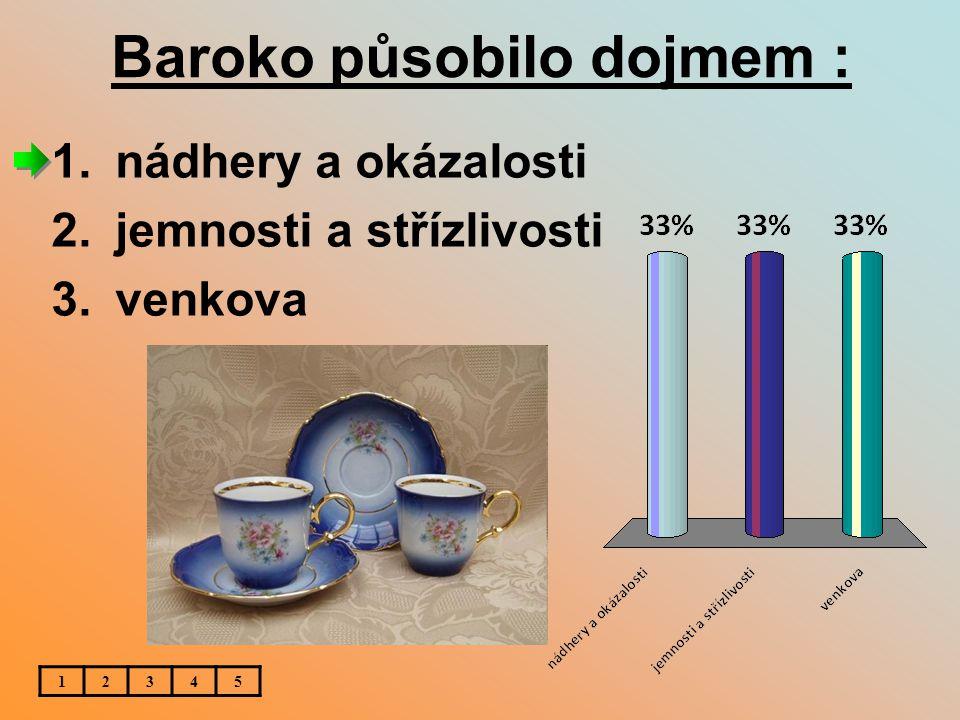 Baroko působilo dojmem : 1.nádhery a okázalosti 2.jemnosti a střízlivosti 3.venkova 12345