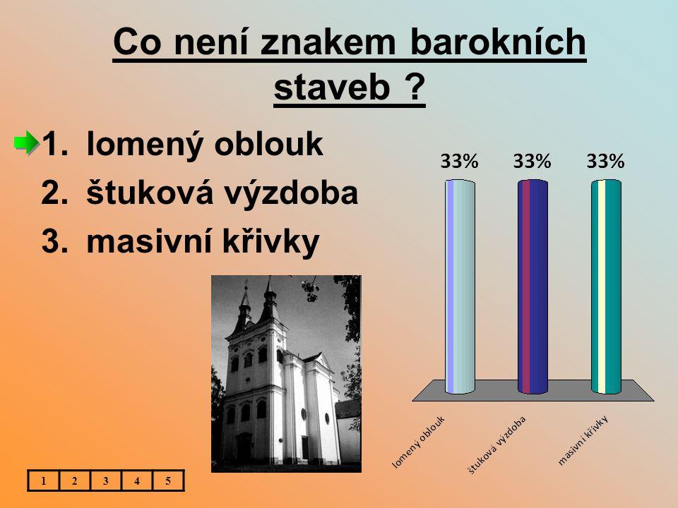Co není znakem barokních staveb ? 12345 1.lomený oblouk 2.štuková výzdoba 3.masivní křivky