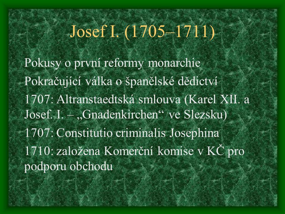 """Josef I. (1705–1711) Pokusy o první reformy monarchie Pokračující válka o španělské dědictví 1707: Altranstaedtská smlouva (Karel XII. a Josef. I. – """""""