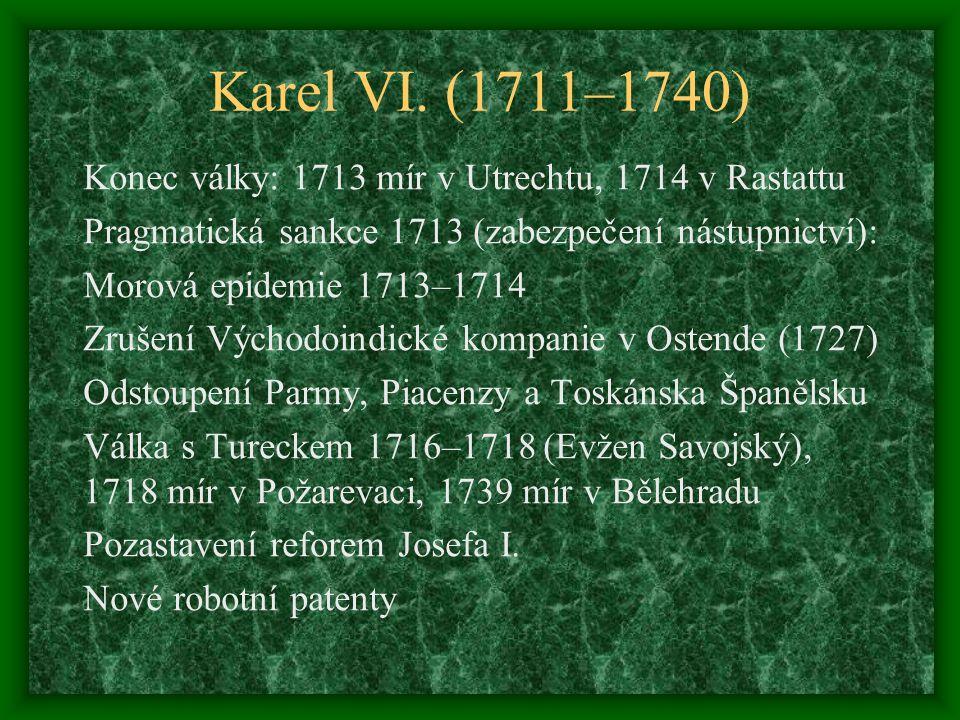 Karel VI. (1711–1740) Konec války: 1713 mír v Utrechtu, 1714 v Rastattu Pragmatická sankce 1713 (zabezpečení nástupnictví): Morová epidemie 1713–1714